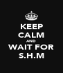 KEEP CALM AND WAIT FOR S.H.M - Personalised Poster A4 size