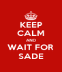 KEEP CALM AND WAIT FOR SADE - Personalised Poster A4 size