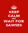 KEEP CALM AND WAIT FOR SAWSES - Personalised Poster A4 size