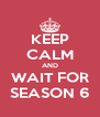KEEP CALM AND WAIT FOR SEASON 6 - Personalised Poster A4 size