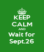KEEP CALM AND Wait for Sept.26 - Personalised Poster A4 size
