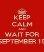 KEEP CALM AND WAIT FOR SEPTEMBER 15 - Personalised Poster A4 size