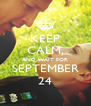 KEEP CALM, AND WAIT FOR SEPTEMBER 24 - Personalised Poster A4 size