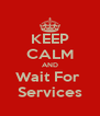 KEEP CALM AND Wait For  Services - Personalised Poster A4 size