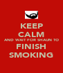 KEEP CALM AND WAIT FOR SHAUN TO FINISH SMOKING - Personalised Poster A4 size