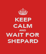KEEP CALM AND WAIT FOR SHEPARD - Personalised Poster A4 size