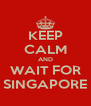 KEEP CALM AND WAIT FOR SINGAPORE - Personalised Poster A4 size