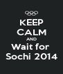 KEEP CALM AND Wait for  Sochi 2014 - Personalised Poster A4 size