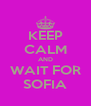 KEEP CALM AND WAIT FOR SOFIA - Personalised Poster A4 size