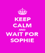 KEEP CALM AND WAIT FOR SOPHIE - Personalised Poster A4 size
