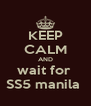 KEEP CALM AND wait for  SS5 manila  - Personalised Poster A4 size