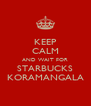 KEEP CALM AND WAIT FOR STARBUCKS KORAMANGALA - Personalised Poster A4 size