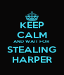 KEEP CALM AND WAIT FOR STEALING HARPER - Personalised Poster A4 size