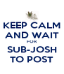 KEEP CALM AND WAIT FOR SUB-JOSH TO POST - Personalised Poster A4 size