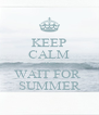 KEEP CALM AND WAIT FOR  SUMMER - Personalised Poster A4 size
