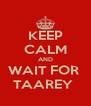 KEEP CALM AND WAIT FOR  TAAREY  - Personalised Poster A4 size
