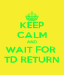 KEEP CALM AND WAIT FOR  TD RETURN - Personalised Poster A4 size