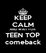 KEEP CALM AND WAIT FOR TEEN TOP comeback - Personalised Poster A4 size