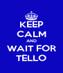 KEEP CALM AND WAIT FOR TELLO - Personalised Poster A4 size