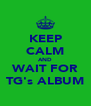 KEEP CALM AND WAIT FOR TG's ALBUM - Personalised Poster A4 size