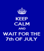 KEEP CALM AND WAIT FOR THE 7th OF JULY - Personalised Poster A4 size