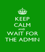 KEEP CALM AND  WAIT FOR THE ADMIN - Personalised Poster A4 size