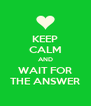 KEEP CALM AND WAIT FOR THE ANSWER - Personalised Poster A4 size