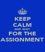 KEEP CALM AND WAIT FOR THE ASSIGNMENT - Personalised Poster A4 size