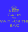 KEEP CALM AND WAIT FOR THE  BAC - Personalised Poster A4 size