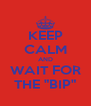 """KEEP CALM AND WAIT FOR THE """"BIP"""" - Personalised Poster A4 size"""