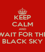 KEEP CALM AND WAIT FOR THE BLACK SKY - Personalised Poster A4 size