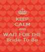 KEEP CALM AND WAIT FOR THE Bride-To-Be - Personalised Poster A4 size