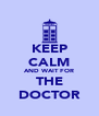 KEEP CALM AND WAIT FOR THE DOCTOR - Personalised Poster A4 size