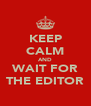 KEEP CALM AND WAIT FOR THE EDITOR - Personalised Poster A4 size