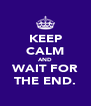 KEEP CALM AND WAIT FOR THE END. - Personalised Poster A4 size