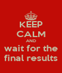 KEEP CALM AND wait for the final results - Personalised Poster A4 size