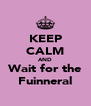 KEEP CALM AND Wait for the Fuinneral - Personalised Poster A4 size