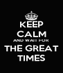 KEEP CALM AND WAIT FOR THE GREAT TIMES - Personalised Poster A4 size