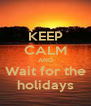 KEEP CALM AND  Wait for the  holidays - Personalised Poster A4 size