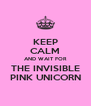 KEEP CALM AND WAIT FOR THE INVISIBLE PINK UNICORN - Personalised Poster A4 size