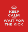 KEEP CALM AND WAIT FOR THE KICK - Personalised Poster A4 size