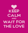KEEP CALM AND WAIT FOR THE LOVE - Personalised Poster A4 size