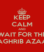 KEEP CALM AND WAIT FOR THE MAGHRIB AZAAN - Personalised Poster A4 size
