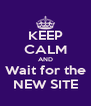 KEEP CALM AND Wait for the NEW SITE - Personalised Poster A4 size