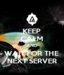 KEEP CALM AND WAIT FOR THE NEXT SERVER - Personalised Poster A4 size