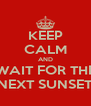KEEP CALM AND WAIT FOR THE NEXT SUNSET - Personalised Poster A4 size