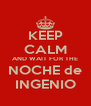 KEEP CALM AND WAIT FOR THE NOCHE de INGENIO - Personalised Poster A4 size
