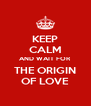 KEEP CALM AND WAIT FOR THE ORIGIN OF LOVE - Personalised Poster A4 size