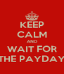 KEEP CALM AND WAIT FOR THE PAYDAY - Personalised Poster A4 size
