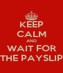 KEEP CALM AND WAIT FOR THE PAYSLIP - Personalised Poster A4 size